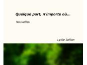 Vient paraître QUELQUE PART, N'IMPORTE OÙ... Lydie Jaillon, nouvelles,