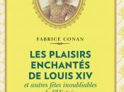 """""""Les Plaisirs enchantés Louis autres fêtes inoubliables l'Histoire"""" Fabrice Conan"""